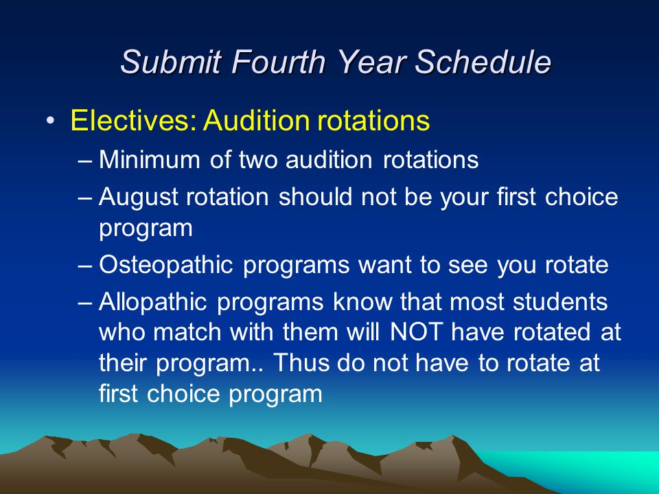 Submit Fourth Year Schedule Electives: Audition rotations –Minimum of two audition rotations –August rotation should not be your first choice program