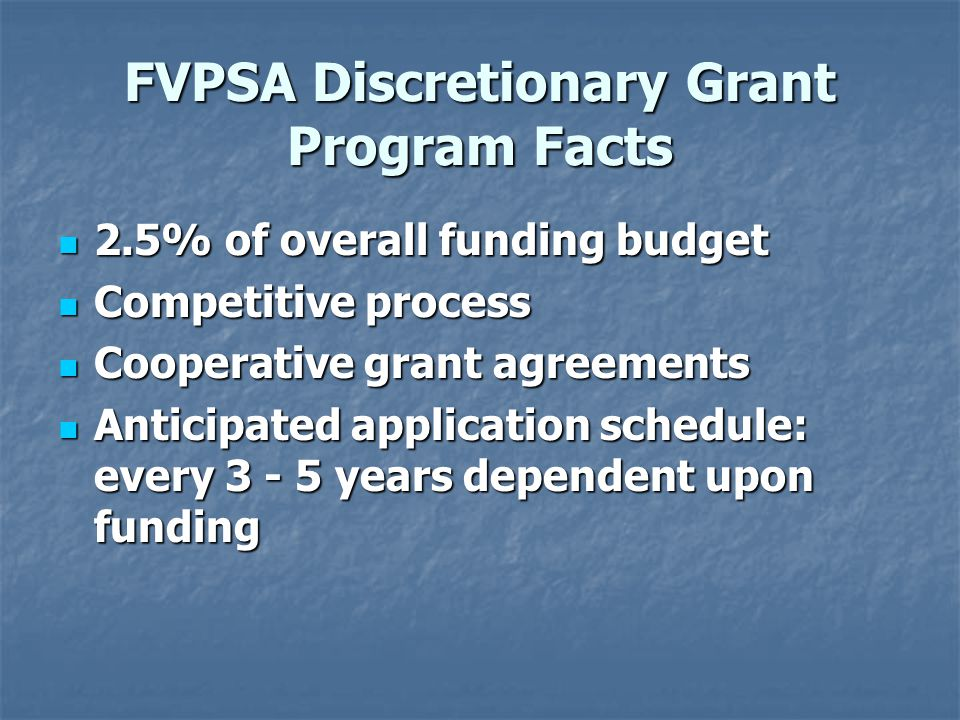 FVPSA Discretionary Grant Program Facts 2.5% of overall funding budget 2.5% of overall funding budget Competitive process Competitive process Cooperative grant agreements Cooperative grant agreements Anticipated application schedule: every 3 - 5 years dependent upon funding Anticipated application schedule: every 3 - 5 years dependent upon funding