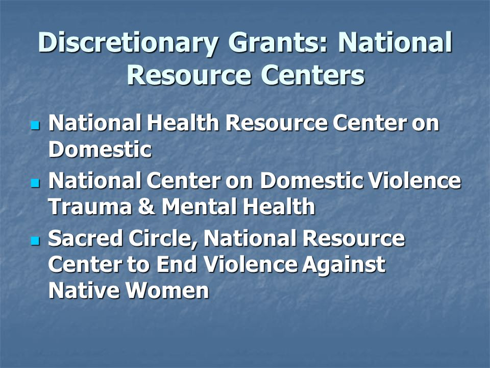 Discretionary Grants: National Resource Centers National Health Resource Center on Domestic National Health Resource Center on Domestic National Center on Domestic Violence Trauma & Mental Health National Center on Domestic Violence Trauma & Mental Health Sacred Circle, National Resource Center to End Violence Against Native Women Sacred Circle, National Resource Center to End Violence Against Native Women