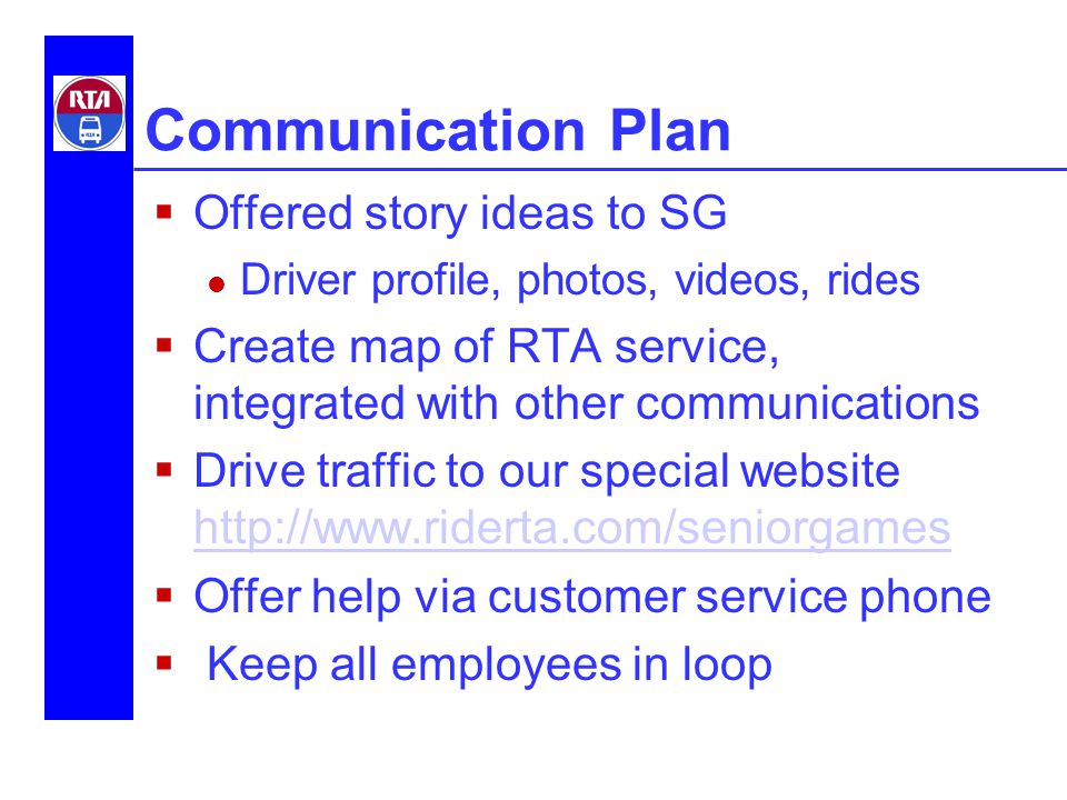 Communication Plan  Offered story ideas to SG Driver profile, photos, videos, rides  Create map of RTA service, integrated with other communications  Drive traffic to our special website http://www.riderta.com/seniorgames http://www.riderta.com/seniorgames  Offer help via customer service phone  Keep all employees in loop