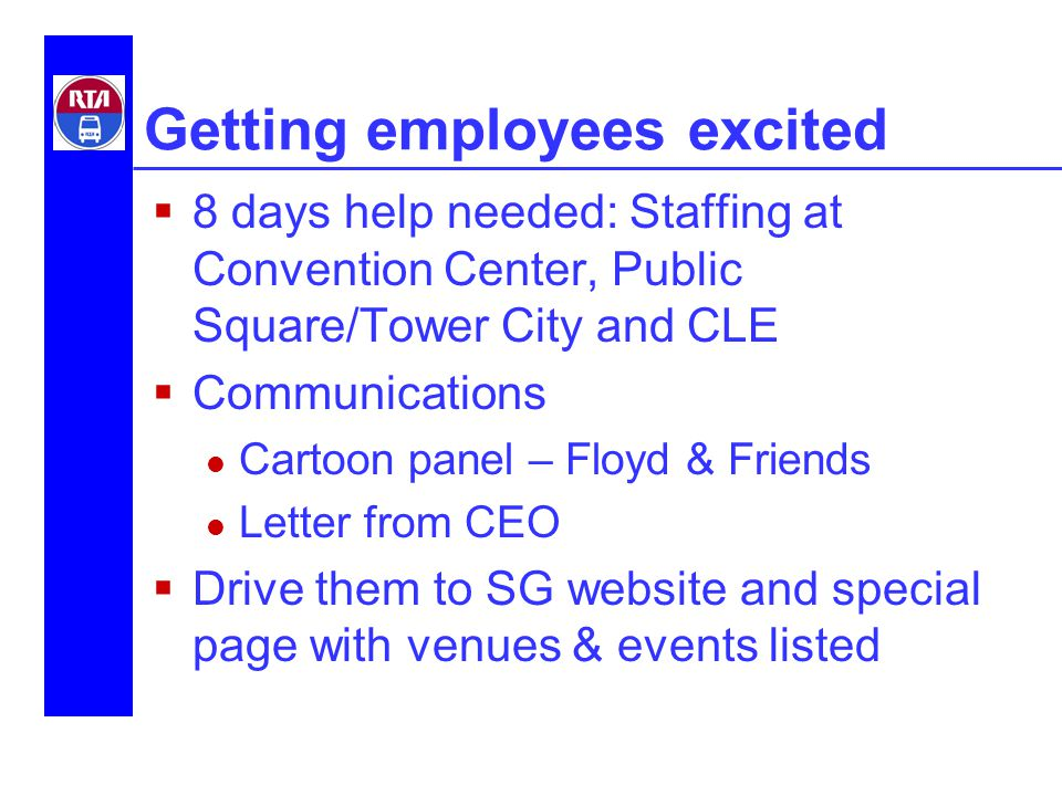 Getting employees excited  8 days help needed: Staffing at Convention Center, Public Square/Tower City and CLE  Communications Cartoon panel – Floyd & Friends Letter from CEO  Drive them to SG website and special page with venues & events listed