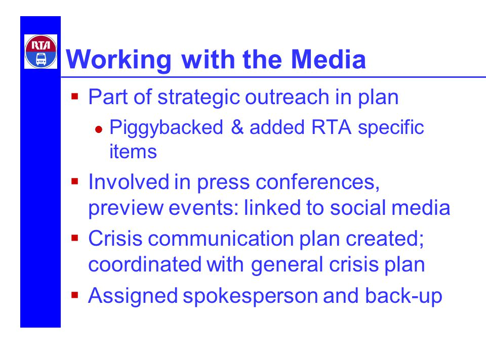 Working with the Media  Part of strategic outreach in plan Piggybacked & added RTA specific items  Involved in press conferences, preview events: linked to social media  Crisis communication plan created; coordinated with general crisis plan  Assigned spokesperson and back-up