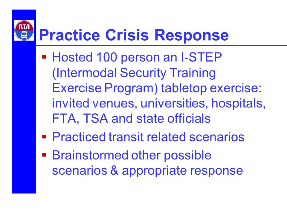Practice Crisis Response  Hosted 100 person an I-STEP (Intermodal Security Training Exercise Program) tabletop exercise: invited venues, universities, hospitals, FTA, TSA and state officials  Practiced transit related scenarios  Brainstormed other possible scenarios & appropriate response