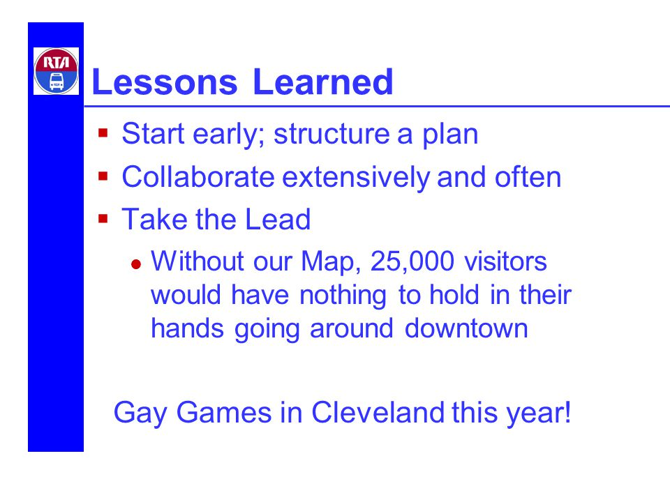 Lessons Learned  Start early; structure a plan  Collaborate extensively and often  Take the Lead Without our Map, 25,000 visitors would have nothing to hold in their hands going around downtown Gay Games in Cleveland this year!