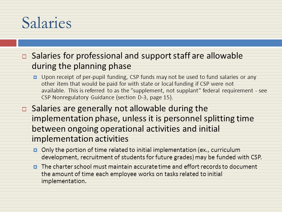 Salaries  Salaries for professional and support staff are allowable during the planning phase  Upon receipt of per-pupil funding, CSP funds may not be used to fund salaries or any other item that would be paid for with state or local funding if CSP were not available.