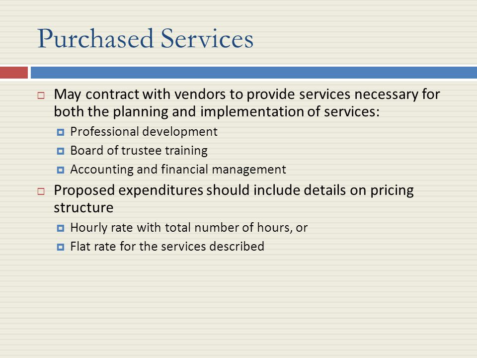 Purchased Services  May contract with vendors to provide services necessary for both the planning and implementation of services:  Professional development  Board of trustee training  Accounting and financial management  Proposed expenditures should include details on pricing structure  Hourly rate with total number of hours, or  Flat rate for the services described