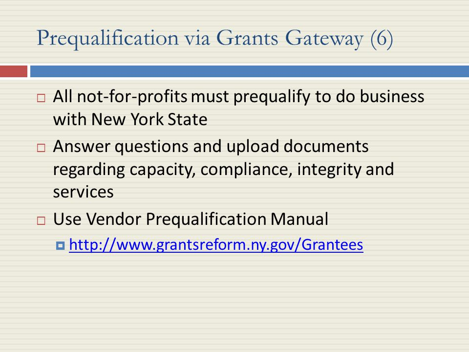 Prequalification via Grants Gateway (6)  All not-for-profits must prequalify to do business with New York State  Answer questions and upload documents regarding capacity, compliance, integrity and services  Use Vendor Prequalification Manual  http://www.grantsreform.ny.gov/Grantees http://www.grantsreform.ny.gov/Grantees