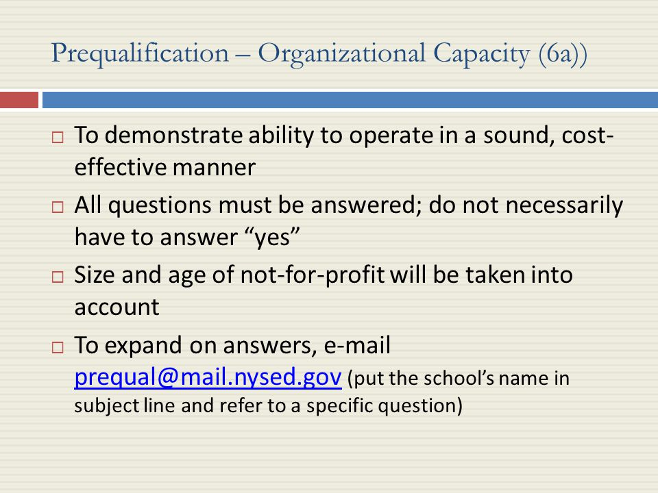 Prequalification – Organizational Capacity (6a))  To demonstrate ability to operate in a sound, cost- effective manner  All questions must be answered; do not necessarily have to answer yes  Size and age of not-for-profit will be taken into account  To expand on answers, e-mail prequal@mail.nysed.gov (put the school's name in subject line and refer to a specific question) prequal@mail.nysed.gov
