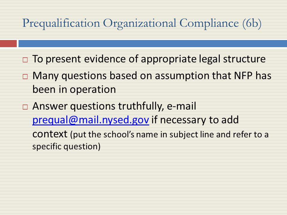 Prequalification Organizational Compliance (6b)  To present evidence of appropriate legal structure  Many questions based on assumption that NFP has been in operation  Answer questions truthfully, e-mail prequal@mail.nysed.gov if necessary to add context (put the school's name in subject line and refer to a specific question) prequal@mail.nysed.gov