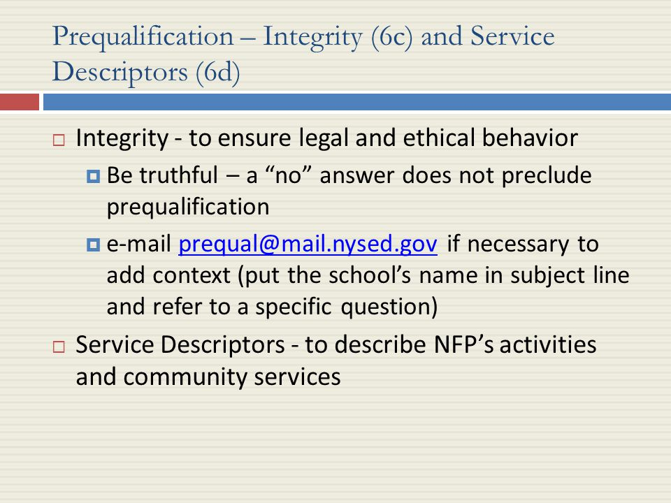 Prequalification – Integrity (6c) and Service Descriptors (6d)  Integrity - to ensure legal and ethical behavior  Be truthful – a no answer does not preclude prequalification  e-mail prequal@mail.nysed.gov if necessary to add context (put the school's name in subject line and refer to a specific question)prequal@mail.nysed.gov  Service Descriptors - to describe NFP's activities and community services