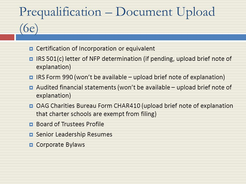 Prequalification – Document Upload (6e)  Certification of Incorporation or equivalent  IRS 501(c) letter of NFP determination (if pending, upload brief note of explanation)  IRS Form 990 (won't be available – upload brief note of explanation)  Audited financial statements (won't be available – upload brief note of explanation)  OAG Charities Bureau Form CHAR410 (upload brief note of explanation that charter schools are exempt from filing)  Board of Trustees Profile  Senior Leadership Resumes  Corporate Bylaws