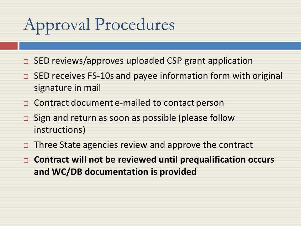 Approval Procedures  SED reviews/approves uploaded CSP grant application  SED receives FS-10s and payee information form with original signature in mail  Contract document e-mailed to contact person  Sign and return as soon as possible (please follow instructions)  Three State agencies review and approve the contract  Contract will not be reviewed until prequalification occurs and WC/DB documentation is provided