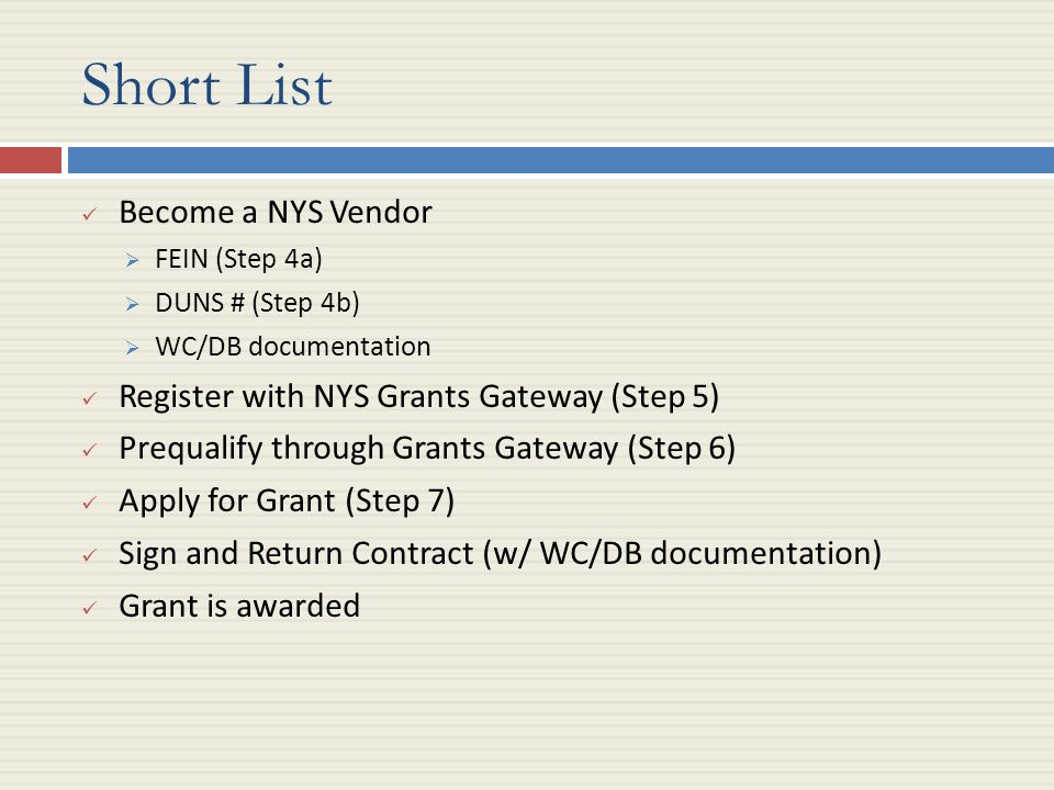 Short List Become a NYS Vendor  FEIN (Step 4a)  DUNS # (Step 4b)  WC/DB documentation Register with NYS Grants Gateway (Step 5) Prequalify through Grants Gateway (Step 6) Apply for Grant (Step 7) Sign and Return Contract (w/ WC/DB documentation) Grant is awarded