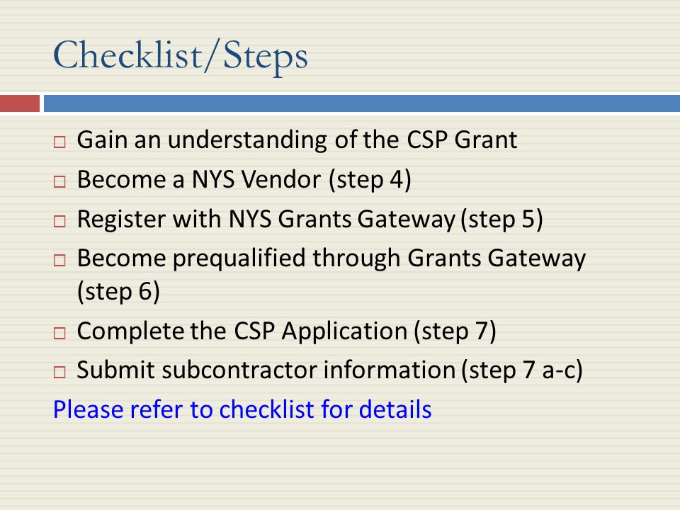 Checklist/Steps  Gain an understanding of the CSP Grant  Become a NYS Vendor (step 4)  Register with NYS Grants Gateway (step 5)  Become prequalified through Grants Gateway (step 6)  Complete the CSP Application (step 7)  Submit subcontractor information (step 7 a-c) Please refer to checklist for details
