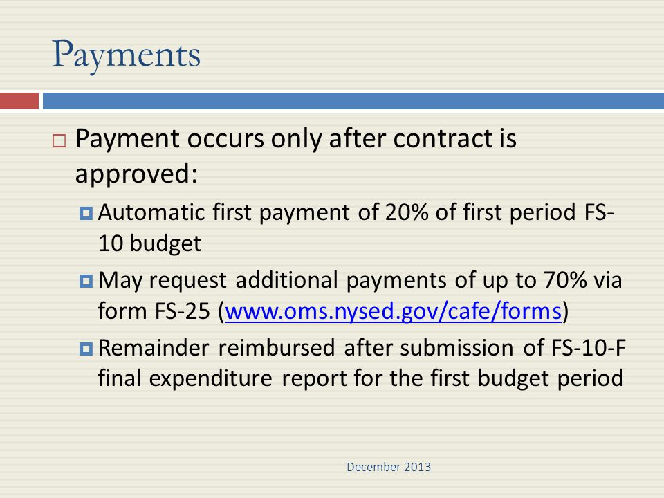 Payments  Payment occurs only after contract is approved:  Automatic first payment of 20% of first period FS- 10 budget  May request additional payments of up to 70% via form FS-25 (www.oms.nysed.gov/cafe/forms)www.oms.nysed.gov/cafe/forms  Remainder reimbursed after submission of FS-10-F final expenditure report for the first budget period December 2013