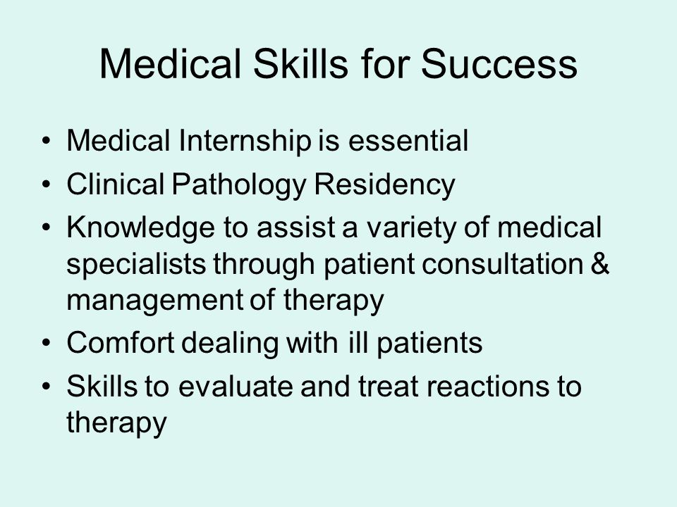 Medical Skills for Success Medical Internship is essential Clinical Pathology Residency Knowledge to assist a variety of medical specialists through patient consultation & management of therapy Comfort dealing with ill patients Skills to evaluate and treat reactions to therapy