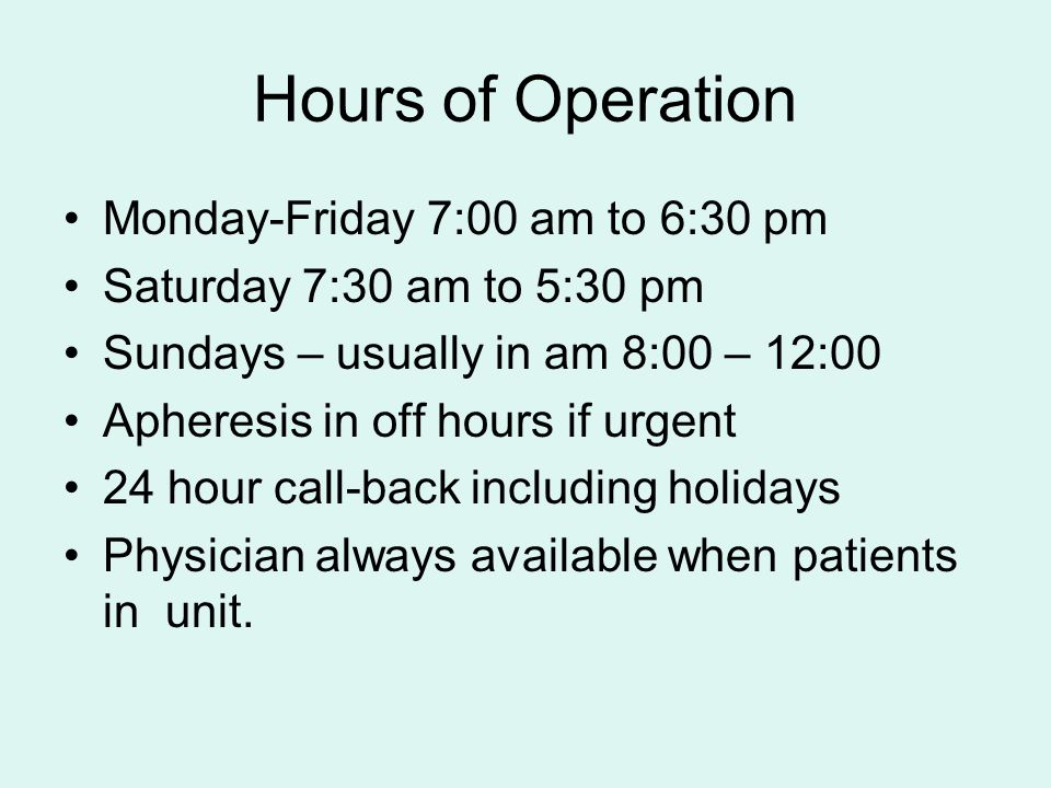 Hours of Operation Monday-Friday 7:00 am to 6:30 pm Saturday 7:30 am to 5:30 pm Sundays – usually in am 8:00 – 12:00 Apheresis in off hours if urgent 24 hour call-back including holidays Physician always available when patients in unit.