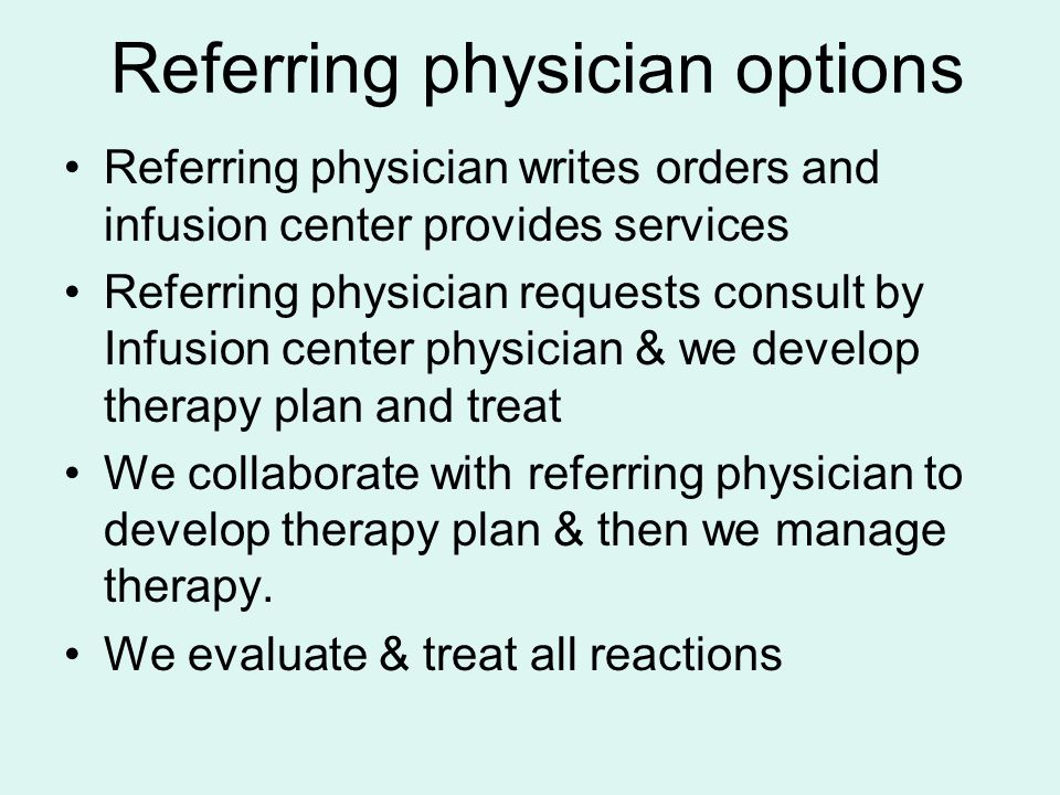 Referring physician options Referring physician writes orders and infusion center provides services Referring physician requests consult by Infusion center physician & we develop therapy plan and treat We collaborate with referring physician to develop therapy plan & then we manage therapy.