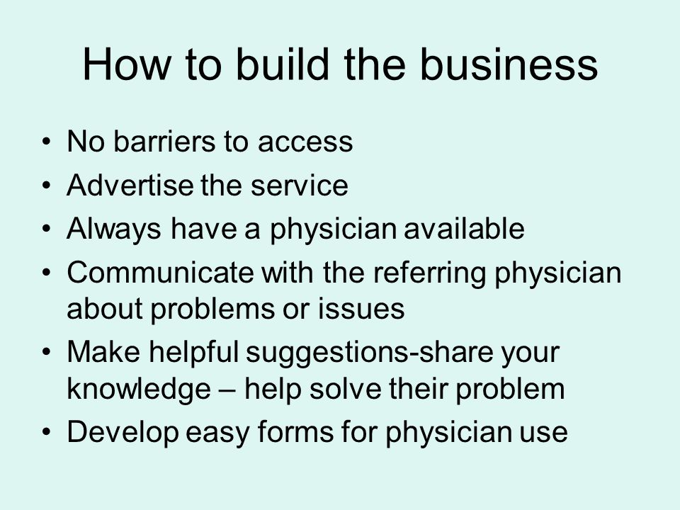 How to build the business No barriers to access Advertise the service Always have a physician available Communicate with the referring physician about problems or issues Make helpful suggestions-share your knowledge – help solve their problem Develop easy forms for physician use