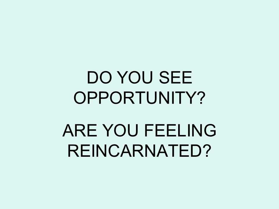 DO YOU SEE OPPORTUNITY ARE YOU FEELING REINCARNATED