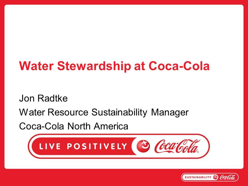 Water Stewardship at Coca-Cola Jon Radtke Water Resource Sustainability Manager Coca-Cola North America