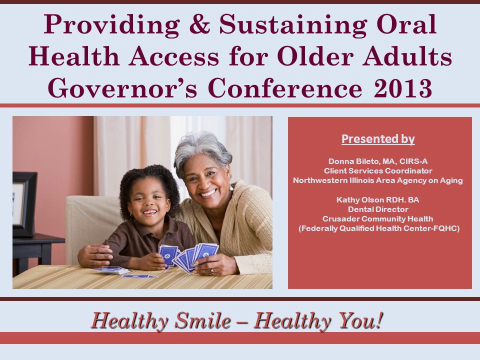 Healthy Smile – Healthy You! Providing & Sustaining Oral Health Access for Older Adults Governor's Conference 2013 Presented by Donna Bileto, MA, CIRS