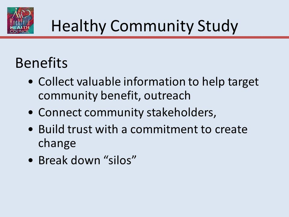 Healthy Community Study Benefits Collect valuable information to help target community benefit, outreach Connect community stakeholders, Build trust with a commitment to create change Break down silos
