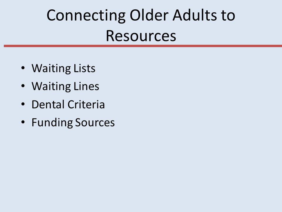 Connecting Older Adults to Resources Waiting Lists Waiting Lines Dental Criteria Funding Sources