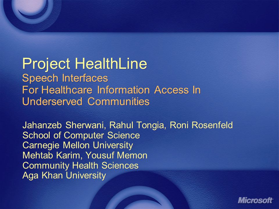 Project HealthLine Speech Interfaces For Healthcare Information Access In Underserved Communities Jahanzeb Sherwani, Rahul Tongia, Roni Rosenfeld School of Computer Science Carnegie Mellon University Mehtab Karim, Yousuf Memon Community Health Sciences Aga Khan University Jahanzeb Sherwani, Rahul Tongia, Roni Rosenfeld School of Computer Science Carnegie Mellon University Mehtab Karim, Yousuf Memon Community Health Sciences Aga Khan University