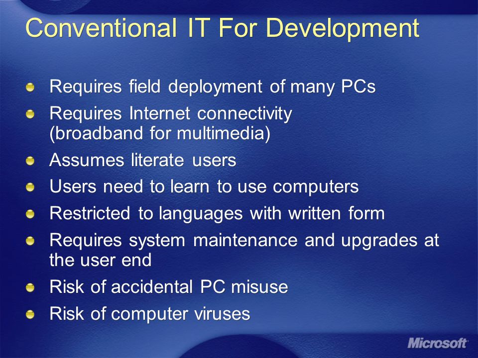 Conventional IT For Development Requires field deployment of many PCs Requires Internet connectivity (broadband for multimedia) Assumes literate users Users need to learn to use computers Restricted to languages with written form Requires system maintenance and upgrades at the user end Risk of accidental PC misuse Risk of computer viruses Requires field deployment of many PCs Requires Internet connectivity (broadband for multimedia) Assumes literate users Users need to learn to use computers Restricted to languages with written form Requires system maintenance and upgrades at the user end Risk of accidental PC misuse Risk of computer viruses