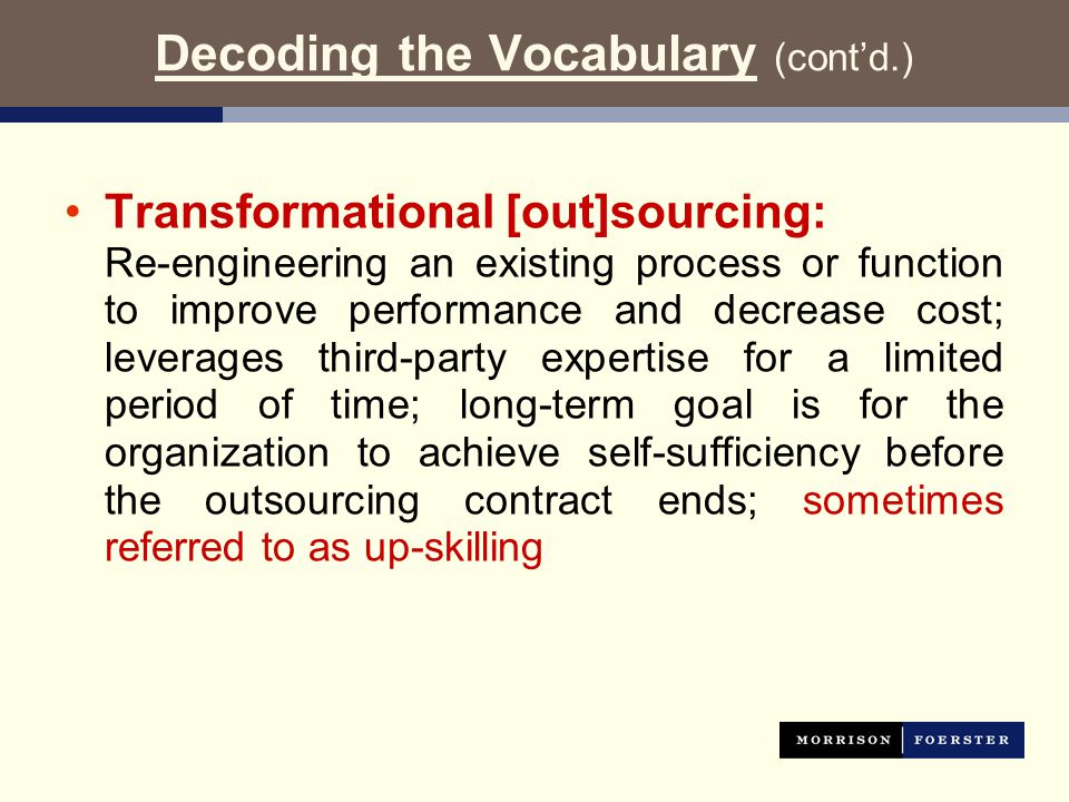 Decoding the Vocabulary (cont'd.) Transformational [out]sourcing: Re-engineering an existing process or function to improve performance and decrease cost; leverages third-party expertise for a limited period of time; long-term goal is for the organization to achieve self-sufficiency before the outsourcing contract ends; sometimes referred to as up-skilling