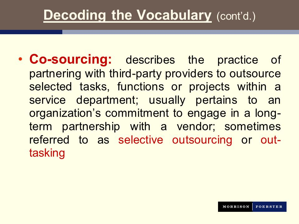 Decoding the Vocabulary (cont'd.) Co-sourcing: describes the practice of partnering with third-party providers to outsource selected tasks, functions or projects within a service department; usually pertains to an organization's commitment to engage in a long- term partnership with a vendor; sometimes referred to as selective outsourcing or out- tasking