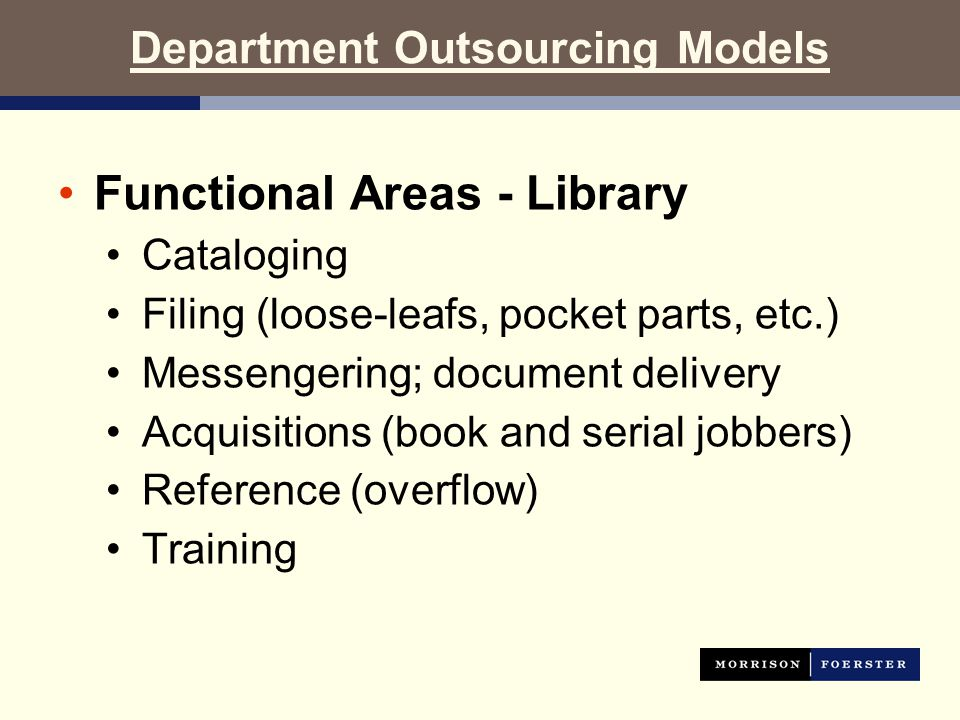 Department Outsourcing Models Functional Areas - Library Cataloging Filing (loose-leafs, pocket parts, etc.) Messengering; document delivery Acquisitions (book and serial jobbers) Reference (overflow) Training