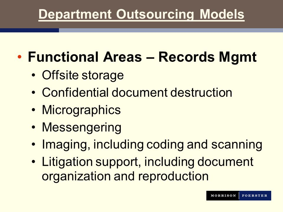 Department Outsourcing Models Functional Areas – Records Mgmt Offsite storage Confidential document destruction Micrographics Messengering Imaging, including coding and scanning Litigation support, including document organization and reproduction