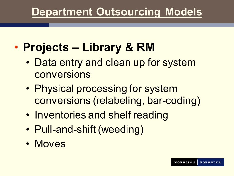 Department Outsourcing Models Projects – Library & RM Data entry and clean up for system conversions Physical processing for system conversions (relabeling, bar-coding) Inventories and shelf reading Pull-and-shift (weeding) Moves
