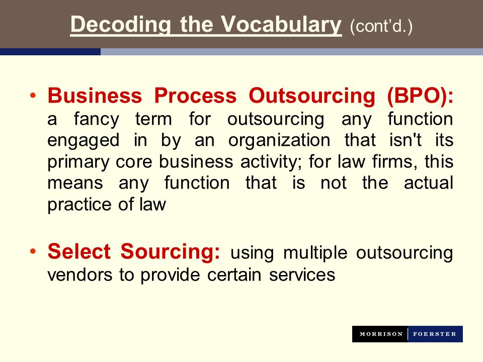 Decoding the Vocabulary (cont'd.) Business Process Outsourcing (BPO): a fancy term for outsourcing any function engaged in by an organization that isn t its primary core business activity; for law firms, this means any function that is not the actual practice of law Select Sourcing: using multiple outsourcing vendors to provide certain services