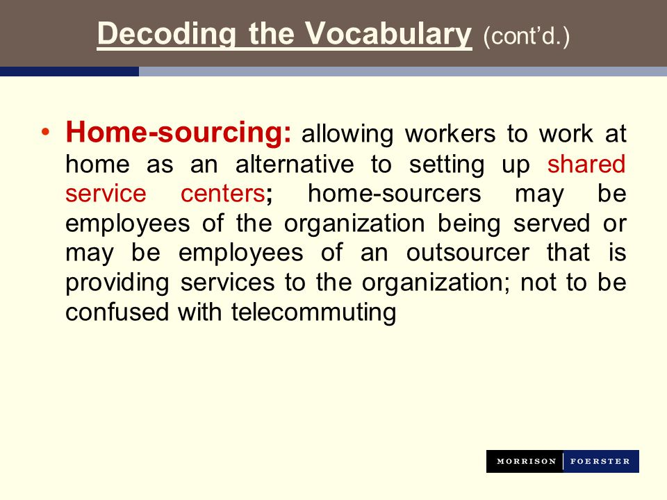 Decoding the Vocabulary (cont'd.) Home-sourcing: allowing workers to work at home as an alternative to setting up shared service centers; home-sourcers may be employees of the organization being served or may be employees of an outsourcer that is providing services to the organization; not to be confused with telecommuting