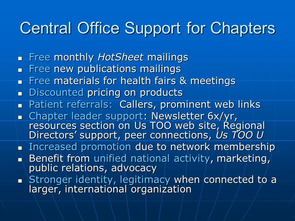 Central Office Support for Chapters Free monthly HotSheet mailings Free monthly HotSheet mailings Free new publications mailings Free new publications mailings Free materials for health fairs & meetings Free materials for health fairs & meetings Discounted pricing on products Discounted pricing on products Patient referrals: Callers, prominent web links Patient referrals: Callers, prominent web links Chapter leader support: Newsletter 6x/yr, resources section on Us TOO web site, Regional Directors' support, peer connections, Us TOO U Chapter leader support: Newsletter 6x/yr, resources section on Us TOO web site, Regional Directors' support, peer connections, Us TOO U Increased promotion due to network membership Increased promotion due to network membership Benefit from unified national activity, marketing, public relations, advocacy Benefit from unified national activity, marketing, public relations, advocacy Stronger identity, legitimacy when connected to a larger, international organization Stronger identity, legitimacy when connected to a larger, international organization
