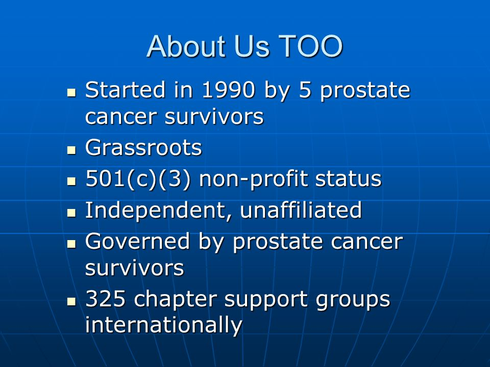 About Us TOO Started in 1990 by 5 prostate cancer survivors Started in 1990 by 5 prostate cancer survivors Grassroots Grassroots 501(c)(3) non-profit status 501(c)(3) non-profit status Independent, unaffiliated Independent, unaffiliated Governed by prostate cancer survivors Governed by prostate cancer survivors 325 chapter support groups internationally 325 chapter support groups internationally