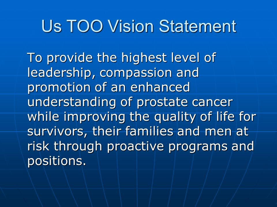 Us TOO Vision Statement To provide the highest level of leadership, compassion and promotion of an enhanced understanding of prostate cancer while improving the quality of life for survivors, their families and men at risk through proactive programs and positions.