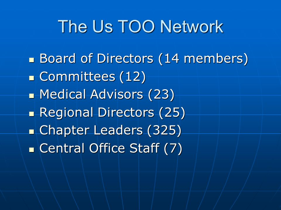 The Us TOO Network Board of Directors (14 members) Board of Directors (14 members) Committees (12) Committees (12) Medical Advisors (23) Medical Advisors (23) Regional Directors (25) Regional Directors (25) Chapter Leaders (325) Chapter Leaders (325) Central Office Staff (7) Central Office Staff (7)