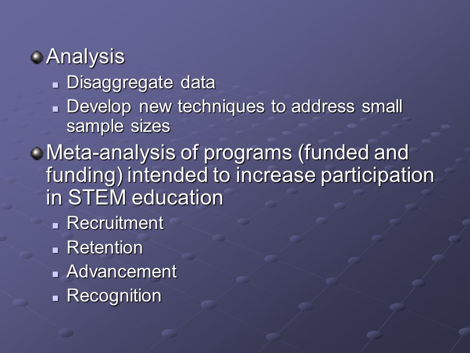 Analysis Disaggregate data Disaggregate data Develop new techniques to address small sample sizes Develop new techniques to address small sample sizes Meta-analysis of programs (funded and funding) intended to increase participation in STEM education Recruitment Recruitment Retention Retention Advancement Advancement Recognition Recognition