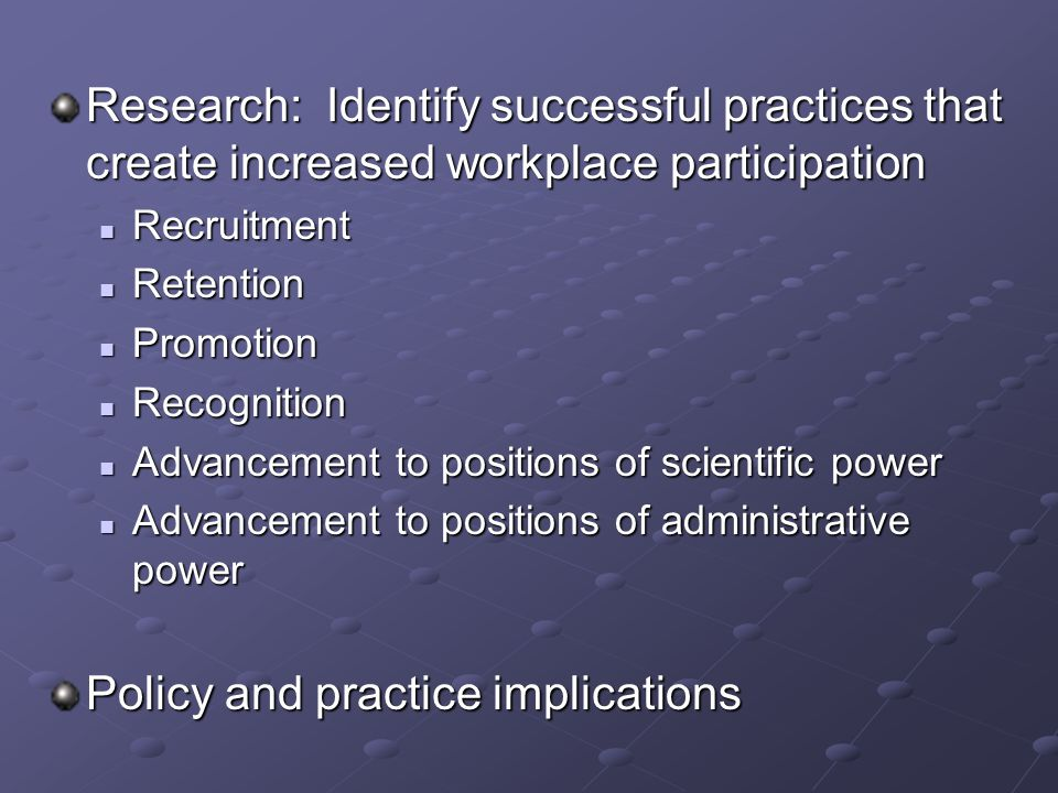 Research: Identify successful practices that create increased workplace participation Recruitment Recruitment Retention Retention Promotion Promotion Recognition Recognition Advancement to positions of scientific power Advancement to positions of scientific power Advancement to positions of administrative power Advancement to positions of administrative power Policy and practice implications