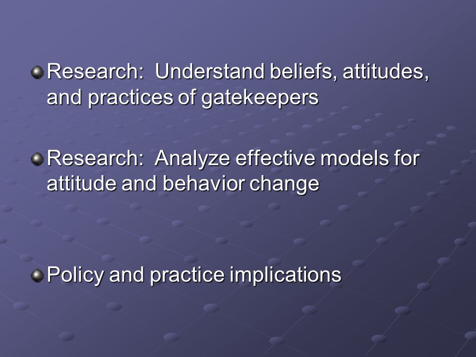 Research: Understand beliefs, attitudes, and practices of gatekeepers Research: Analyze effective models for attitude and behavior change Policy and practice implications
