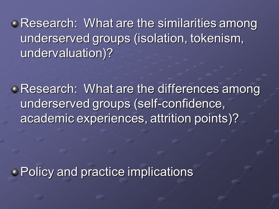 Research: What are the similarities among underserved groups (isolation, tokenism, undervaluation).