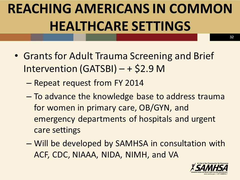 32 REACHING AMERICANS IN COMMON HEALTHCARE SETTINGS Grants for Adult Trauma Screening and Brief Intervention (GATSBI) – + $2.9 M – Repeat request from FY 2014 – To advance the knowledge base to address trauma for women in primary care, OB/GYN, and emergency departments of hospitals and urgent care settings – Will be developed by SAMHSA in consultation with ACF, CDC, NIAAA, NIDA, NIMH, and VA
