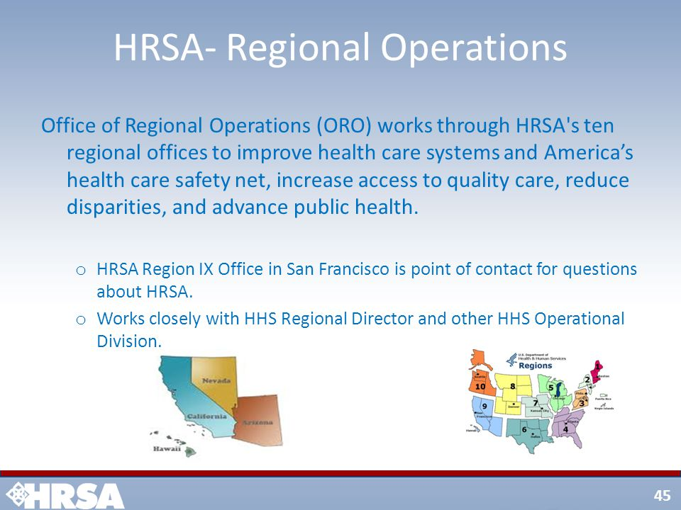 45 HRSA- Regional Operations Office of Regional Operations (ORO) works through HRSA s ten regional offices to improve health care systems and America's health care safety net, increase access to quality care, reduce disparities, and advance public health.