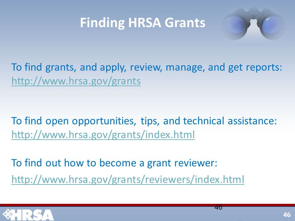46 Finding HRSA Grants To find grants, and apply, review, manage, and get reports: http://www.hrsa.gov/grants http://www.hrsa.gov/grants To find open opportunities, tips, and technical assistance: http://www.hrsa.gov/grants/index.html http://www.hrsa.gov/grants/index.html To find out how to become a grant reviewer: http://www.hrsa.gov/grants/reviewers/index.html 46