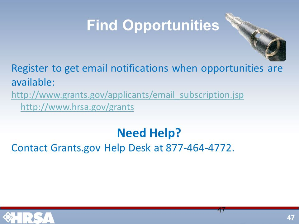 47 Register to get email notifications when opportunities are available: http://www.grants.gov/applicants/email_subscription.jsp http://www.grants.gov/applicants/email_subscription.jsp http://www.hrsa.gov/grants Need Help.