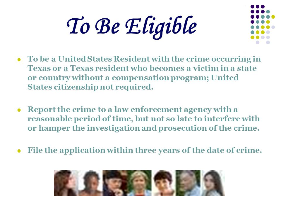 To Be Eligible To be a United States Resident with the crime occurring in Texas or a Texas resident who becomes a victim in a state or country without a compensation program; United States citizenship not required.